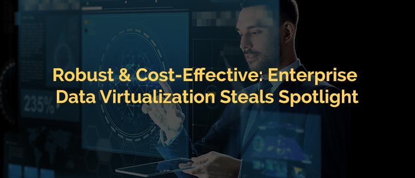 Robust Cost-Effective Enterprise Data Virtualization Steals Spotlight