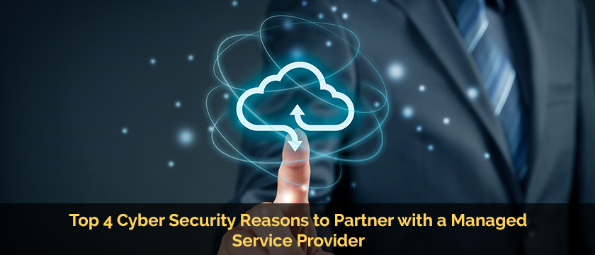 Top 4 Cyber Security Reasons to Partner with a Managed Service Providers