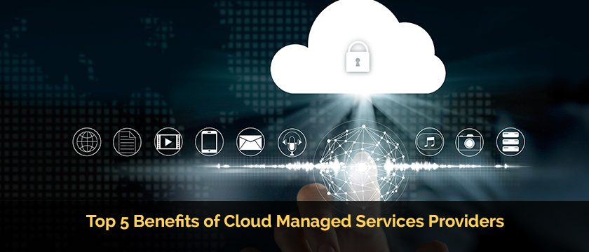 Top 5 Benefits of Cloud Managed Services Providers