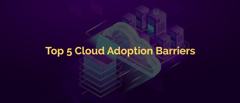 Top 5 Cloud Adoption Barriers