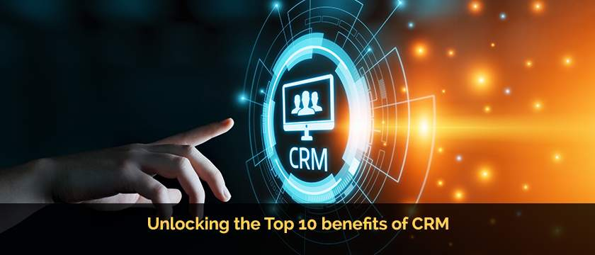 Unlocking the Top 10 benefits of CRM