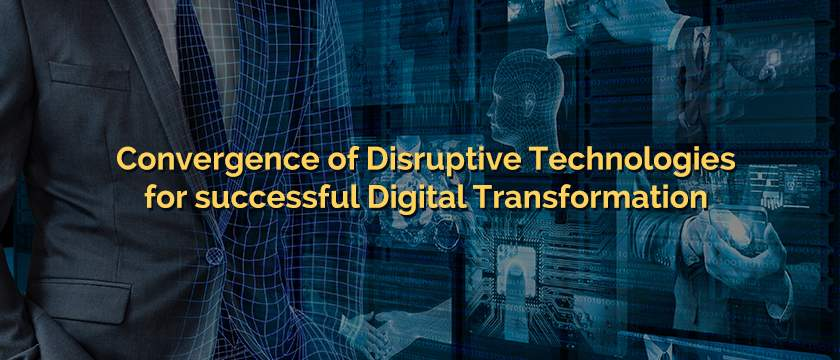 Convergence of Disruptive Technologies for successful Digital Transformation