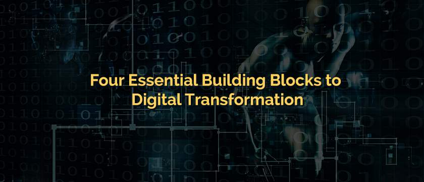 Four Essential Building Blocks to Digital Transformation-Blog