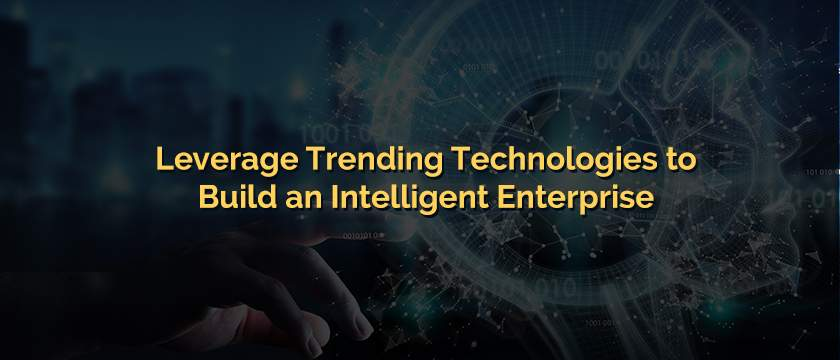 Leverage Trending Technologies to Build an Intelligent Enterprise-Blog
