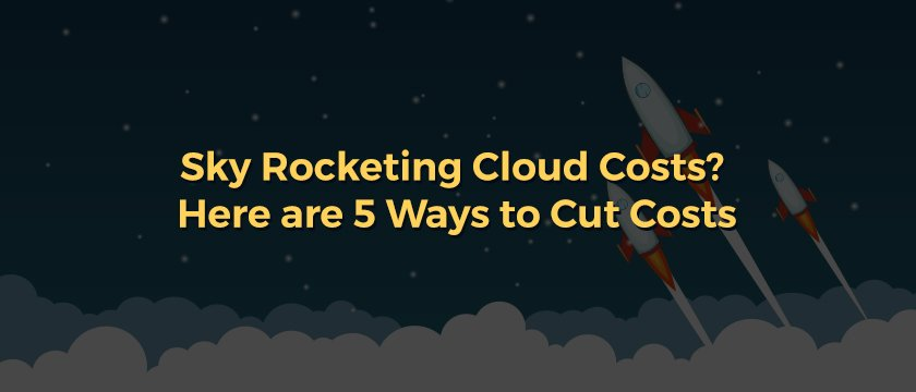 Sky Rocketing Cloud Costs Here are 5 Ways to Cut Costs-Blog