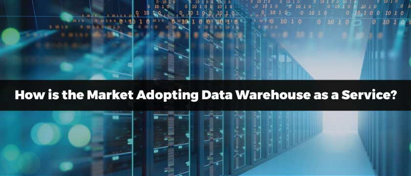 How is the Market Adopting Data Warehouse as a Service?